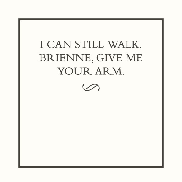 I CAN STILL WALK. BRIENNE, GIVE ME YOUR ARM.