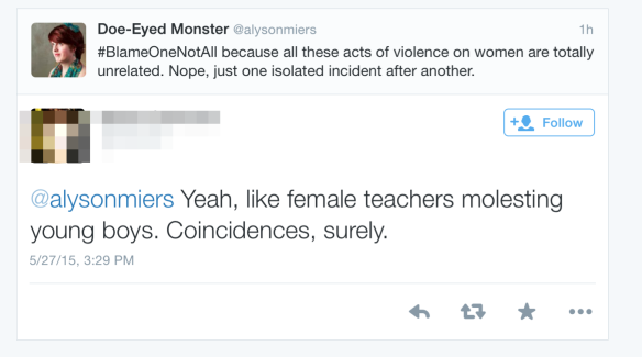 "My Tweet says: ""#BlameOneNotAll because gendered violence is all unrelated."" I've blurred out the profile pic and username of the person who replied to me. Their response is: ""Yeah, the female teachers molesting young boys. Coincidence, surely."""