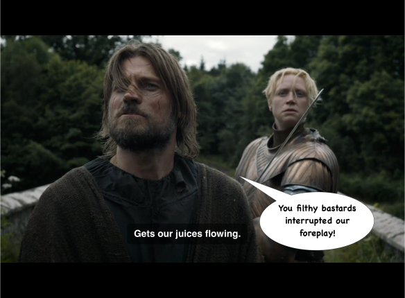 They both face the camera, Brienne holds up a sword, and Jaime says: