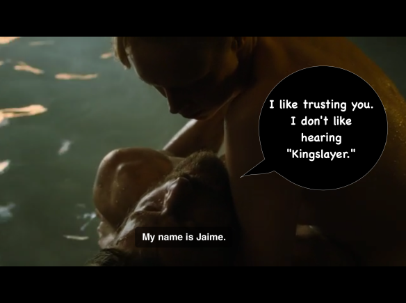 "Brienne is holding Jaime above the water after catching him mid-faint. He says: ""Jaime. My name is Jaime."" I have added: ""I like trusting you. I don't like hearing 'Kingslayer'."""