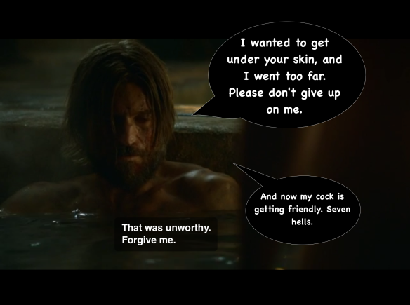 "Brienne's body is blurred in the foreground. Jaime's eyes are downcast; his line is: ""That was unworthy, forgive me."" I have added two speech bubbles. The first says: ""I wanted to get under your skin, and I went too far. Please don't give up on me."" The second says, in smaller letters: ""And now my cock is getting friendly. Seven Hells."""