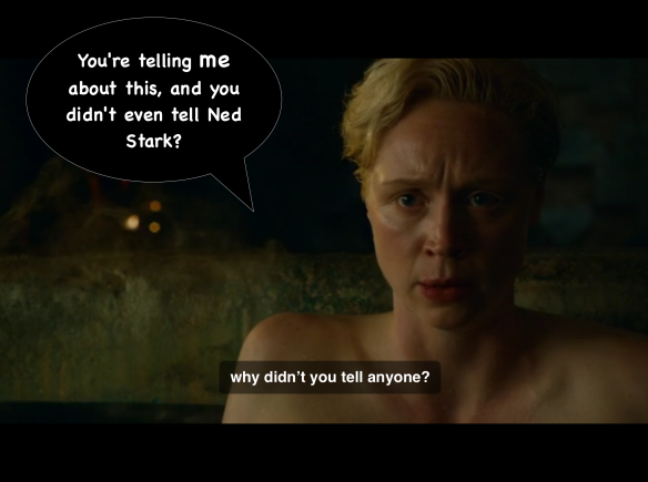 "Brienne says: ""If this is true, why didn't you tell anyone? Why didn't you tell Lord Stark?"" I have added a speech bubble: ""You're telling me about this, and you never even told Ned Stark?"""