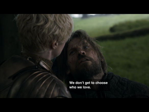 We are looking over Brienne's shoulder while she has Jaime's head in her grip by his hair, forcing him to look up at her. He says: