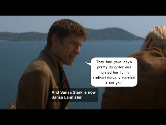"We see a body of water in the background, with hills in the distance. Jaime's line from the show is: ""And Sansa Stark is now Sansa Lannister."" I have added: ""They took your lady's pretty daughter and married her to my brother. Actually married, I tell you!"""