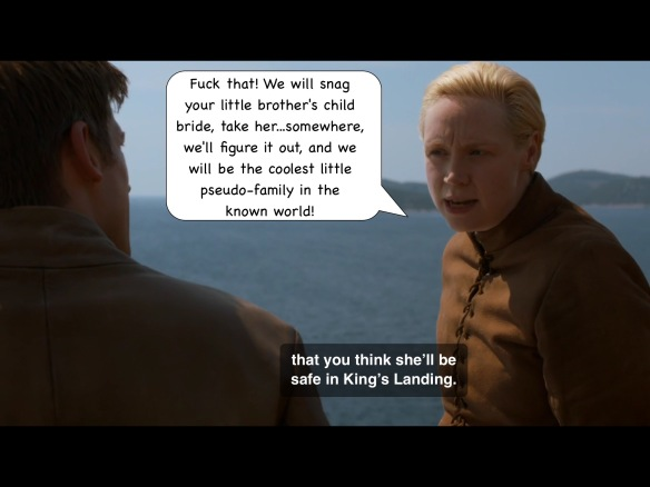 "Brienne's line on the show is: ""Look me in the eye and tell me you think she'll be safe in King's Landing."" I have added: ""Fuck that! We will snag your little brother's child bride and take her...somewhere, we'll figure it out, and we will be the coolest little pseudo-family in the known world!"""