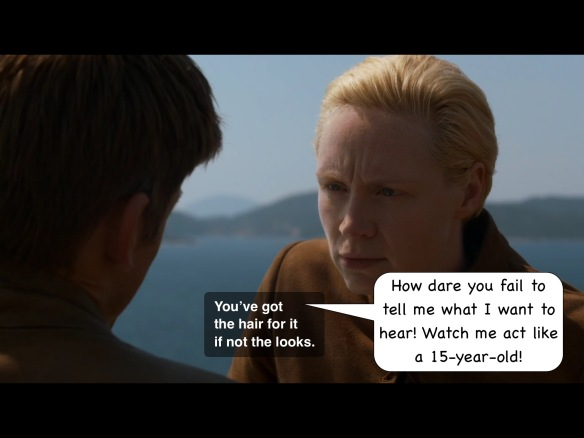 "Jaime has his back to the camera, and Brienne scowls at him. His line on the show is: ""You've got the hair for it, if not the looks."" I have added: ""How dare you fail to tell me what I want to hear! Watch me act like a 15-year-old!"""