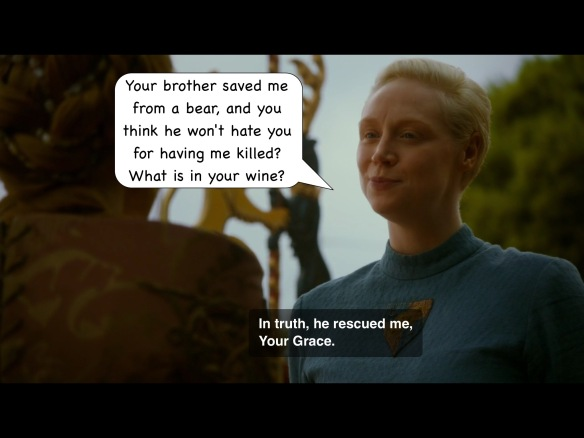 "Brienne responds, on the show: ""In truth he rescued me, Your Grace."" I have added: ""Your brother saved me from a bear, and you think he won't hate you for having me killed? What is in your wine?"""
