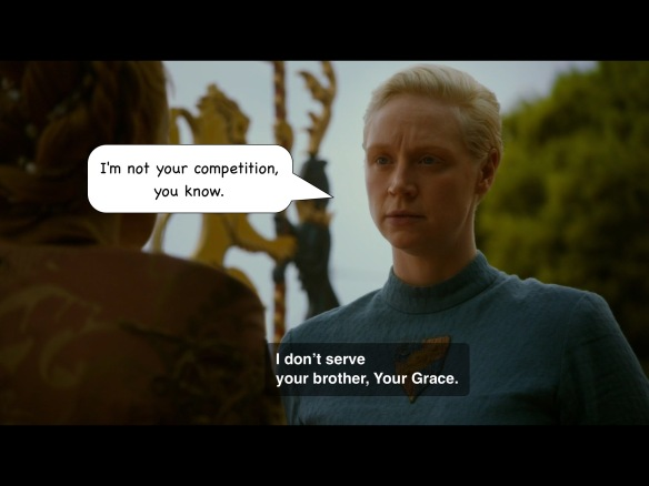 "Brienne says on the show: ""I don't serve your brother, Your Grace."" I have added: ""I'm not your competition, you know."""