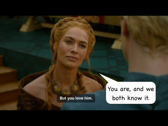 "Cersei on the show: ""But you love him."" I have added: ""You are, and we both know it."""