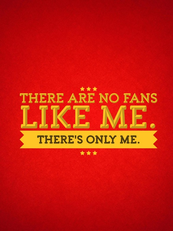 There are no fans like me. There's only me.