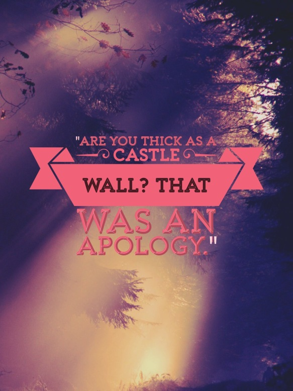 """Are you thick as a castle wall? That was an apology."""